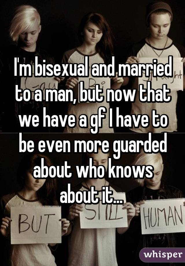 I'm bisexual and married to a man, but now that we have a gf I have to be even more guarded about who knows about it...