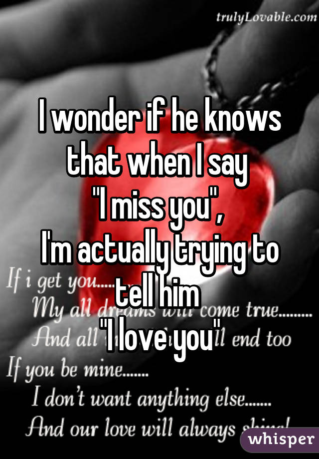 """I wonder if he knows that when I say  """"I miss you"""",  I'm actually trying to tell him  """"I love you"""""""