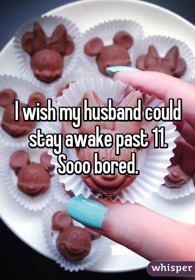 I wish my husband could stay awake past 11. Sooo bored.