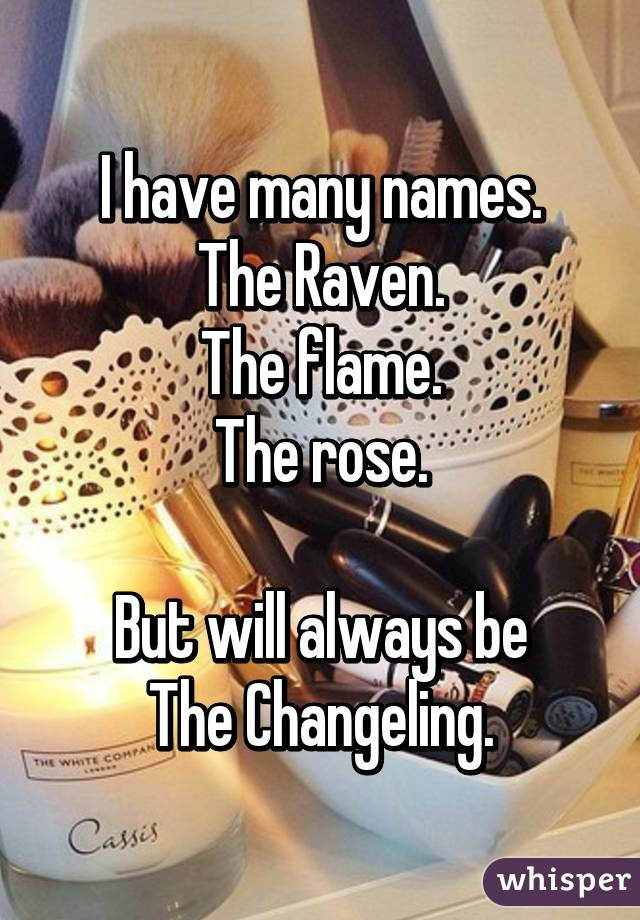 I have many names. The Raven. The flame. The rose.  But will always be The Changeling.