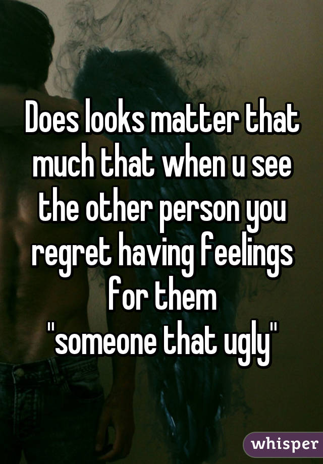 "Does looks matter that much that when u see the other person you regret having feelings for them ""someone that ugly"""