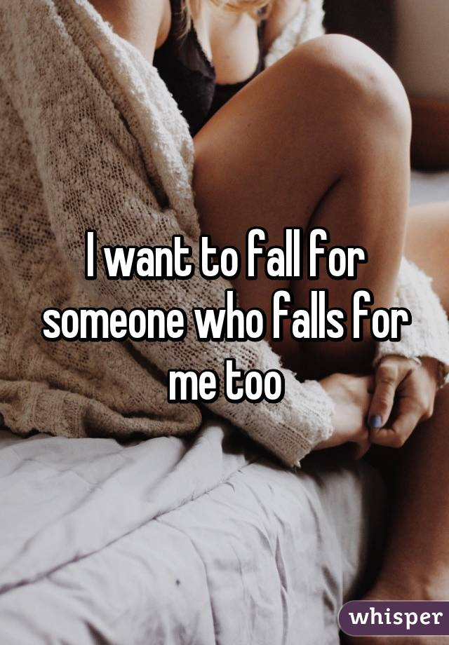 I want to fall for someone who falls for me too