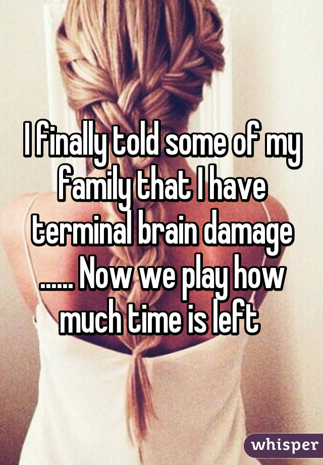 I finally told some of my family that I have terminal brain damage ...... Now we play how much time is left