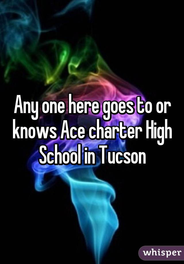 Any one here goes to or knows Ace charter High School in Tucson