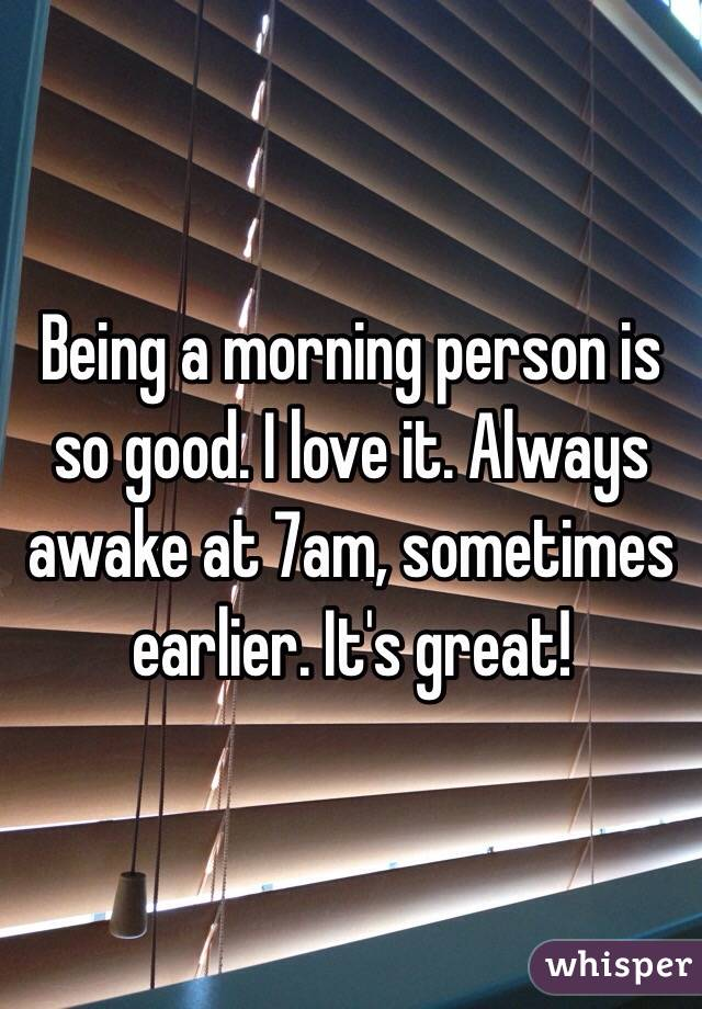 Being a morning person is so good. I love it. Always awake at 7am, sometimes earlier. It's great!