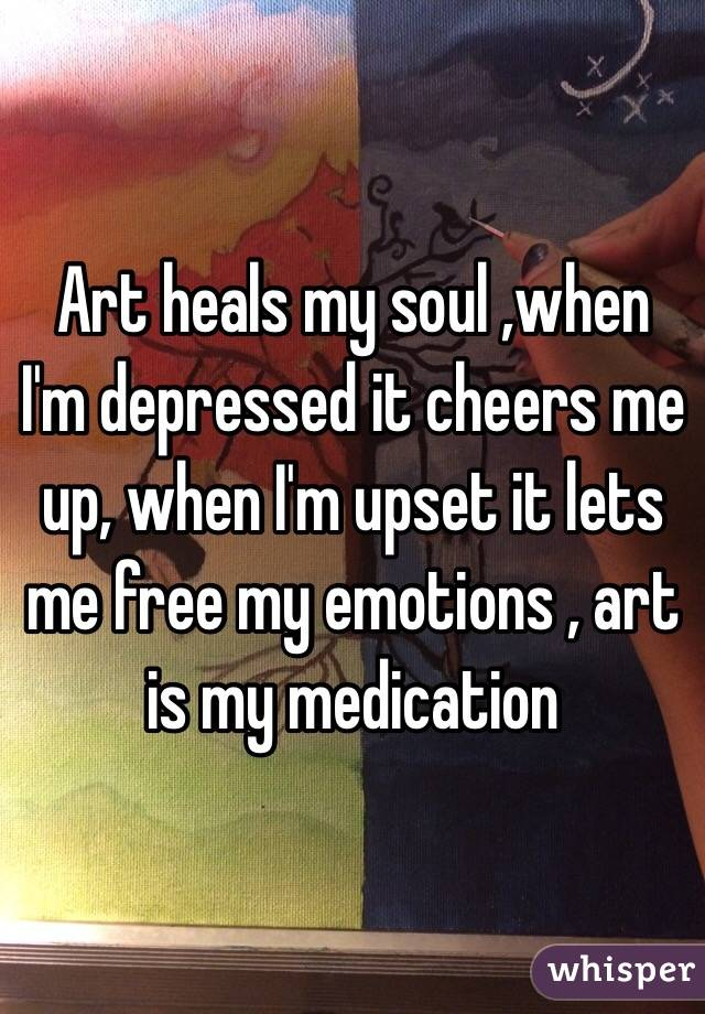 Art heals my soul ,when I'm depressed it cheers me up, when I'm upset it lets me free my emotions , art is my medication