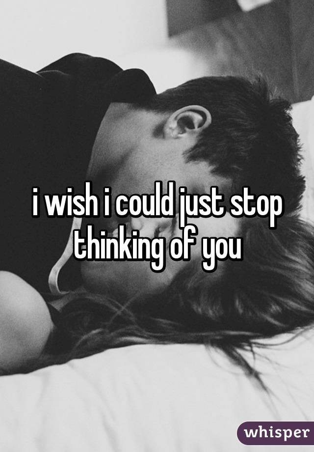 i wish i could just stop thinking of you