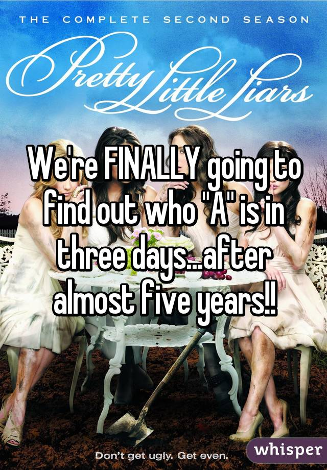 """We're FINALLY going to find out who """"A"""" is in three days...after almost five years!!"""