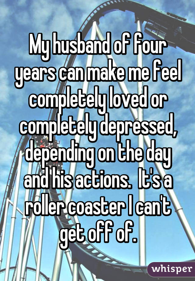My husband of four years can make me feel completely loved or completely depressed, depending on the day and his actions.  It's a roller coaster I can't get off of.