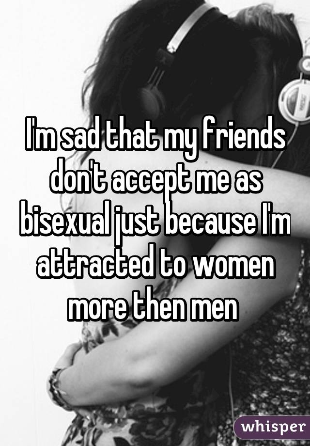 I'm sad that my friends don't accept me as bisexual just because I'm attracted to women more then men