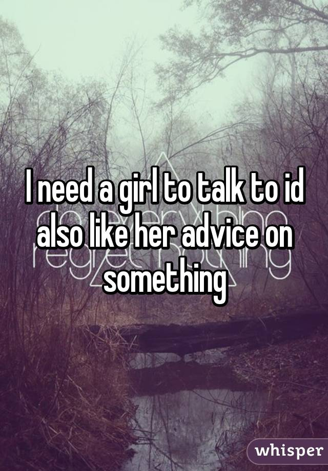 I need a girl to talk to id also like her advice on something