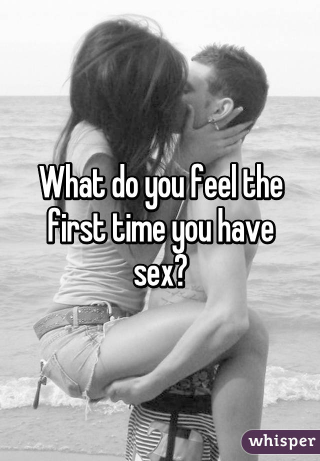 What do you feel the first time you have sex?