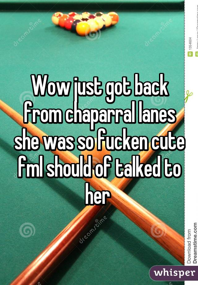 Wow just got back from chaparral lanes she was so fucken cute fml should of talked to her