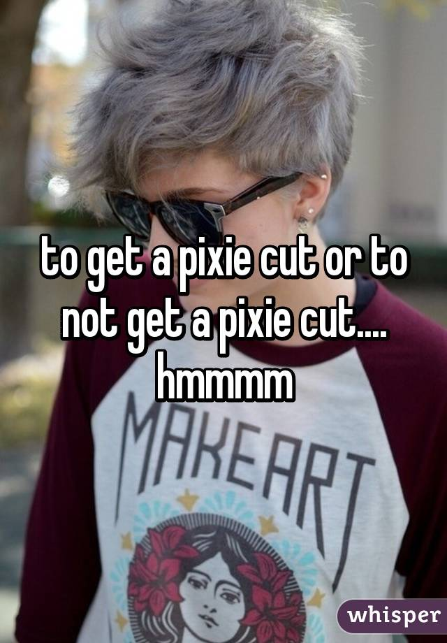 to get a pixie cut or to not get a pixie cut.... hmmmm