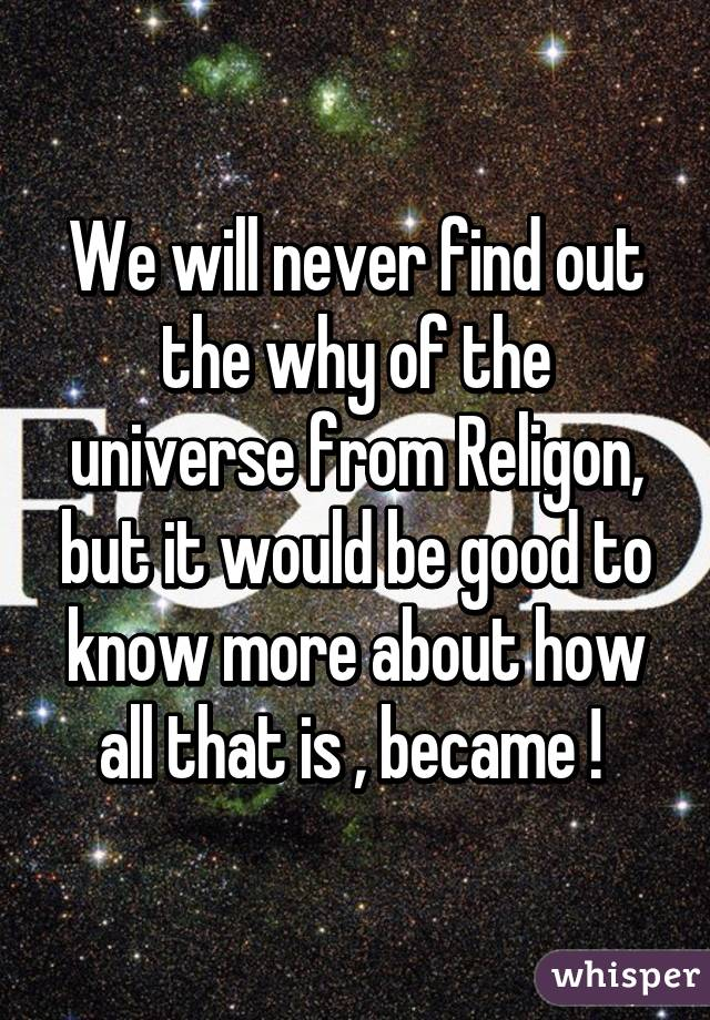 We will never find out the why of the universe from Religon, but it would be good to know more about how all that is , became !
