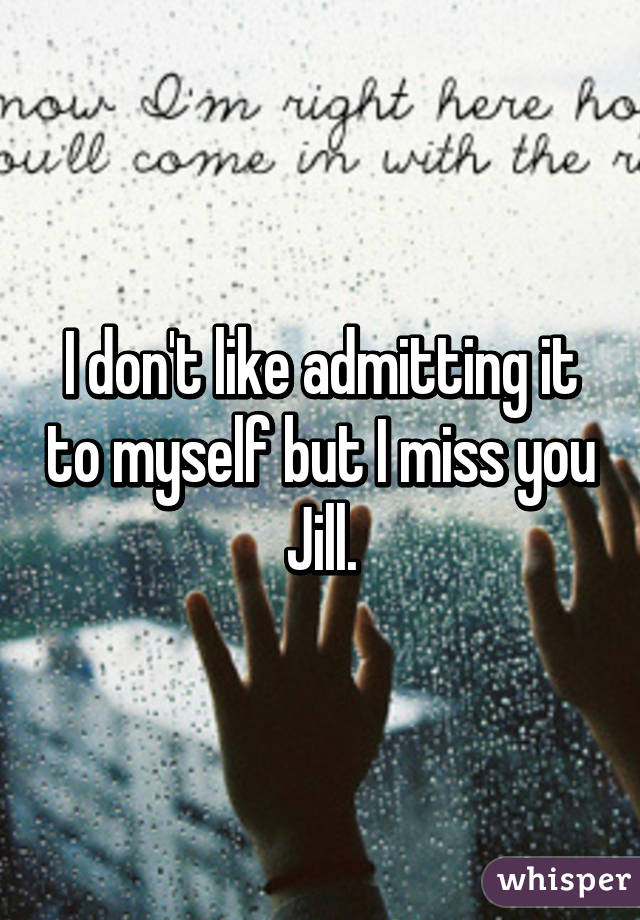 I don't like admitting it to myself but I miss you Jill.