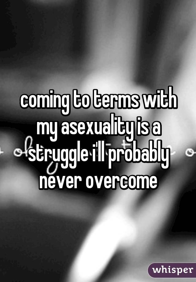 coming to terms with my asexuality is a struggle i'll probably never overcome