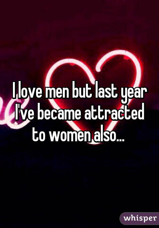 I love men but last year I've became attracted to women also...