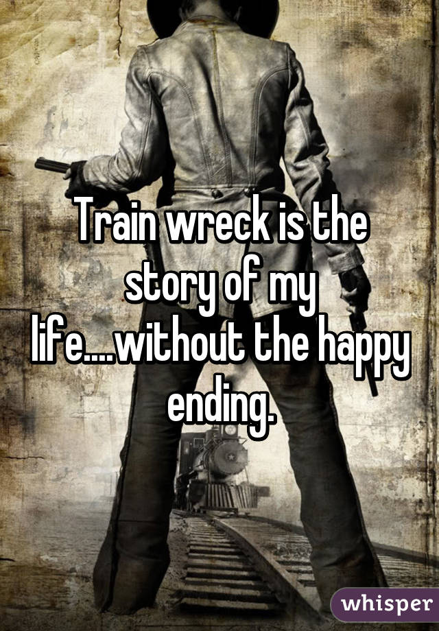 Train wreck is the story of my life....without the happy ending.