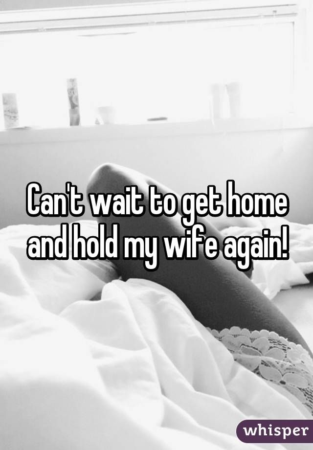 Can't wait to get home and hold my wife again!