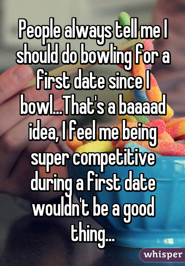 People always tell me I should do bowling for a first date since I bowl...That's a baaaad idea, I feel me being super competitive during a first date wouldn't be a good thing...