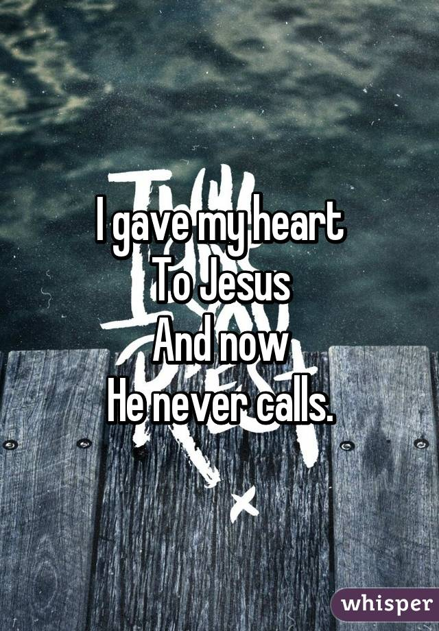 I gave my heart To Jesus And now He never calls.
