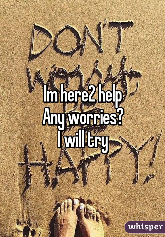 Im here2 help Any worries? I will try