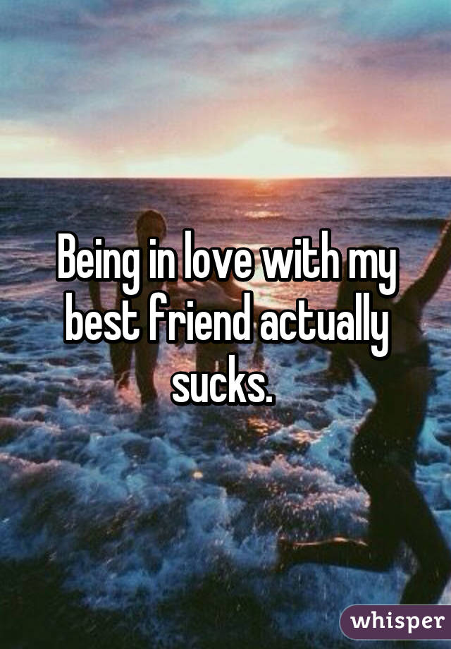 Being in love with my best friend actually sucks.