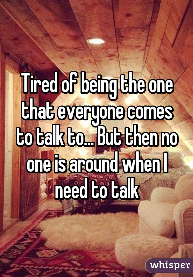 Tired of being the one that everyone comes to talk to... But then no one is around when I need to talk