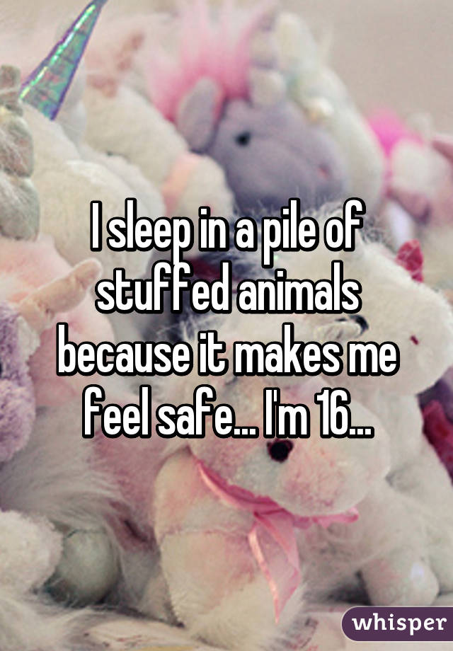 I sleep in a pile of stuffed animals because it makes me feel safe... I'm 16...