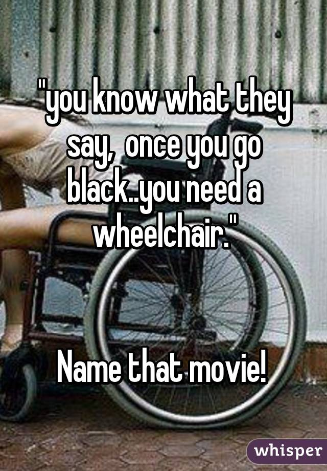 """""""you know what they say,  once you go black..you need a wheelchair.""""   Name that movie!"""