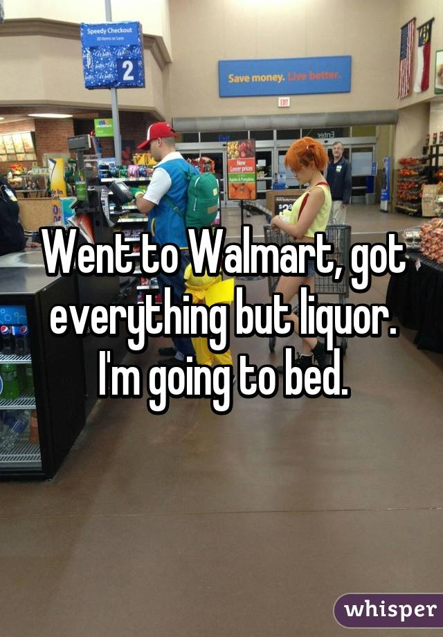 Went to Walmart, got everything but liquor. I'm going to bed.