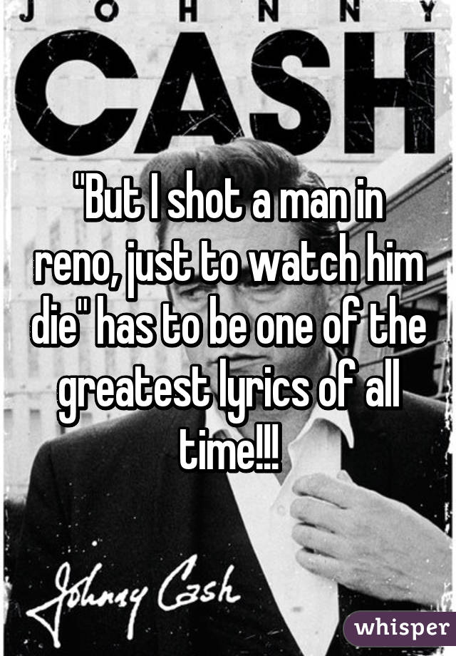 """But I shot a man in reno, just to watch him die"" has to be one of the greatest lyrics of all time!!!"