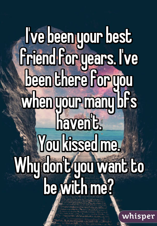 I've been your best friend for years. I've been there for you when your many bfs haven't. You kissed me. Why don't you want to be with me?