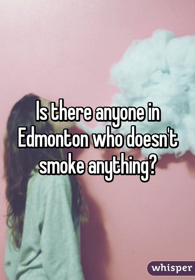 Is there anyone in Edmonton who doesn't smoke anything?