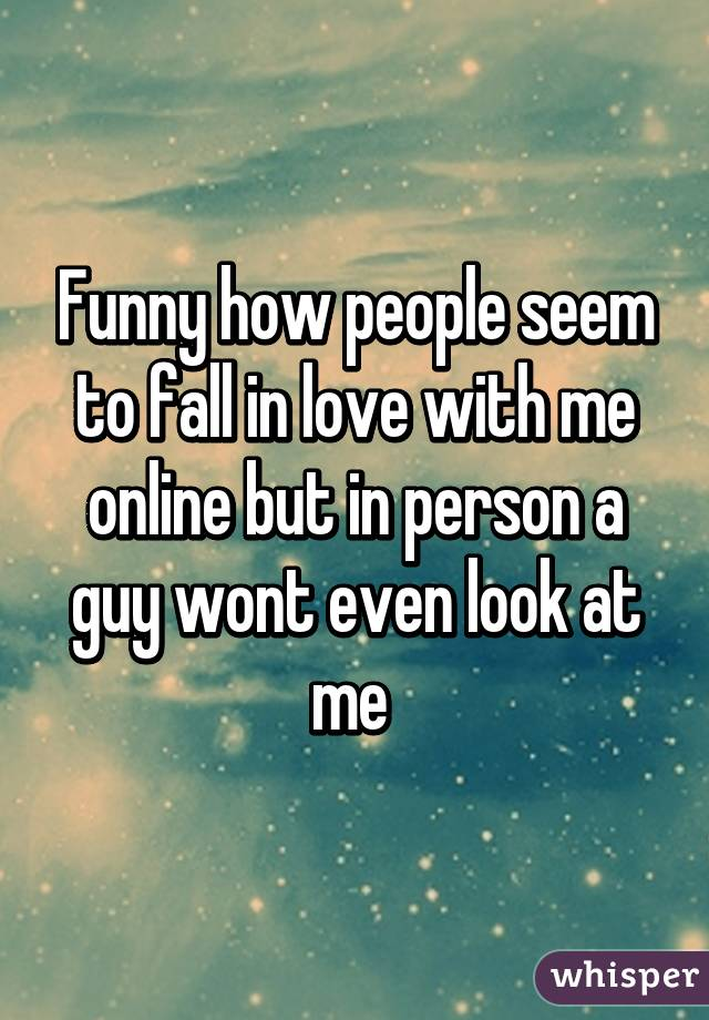 Funny how people seem to fall in love with me online but in person a guy wont even look at me