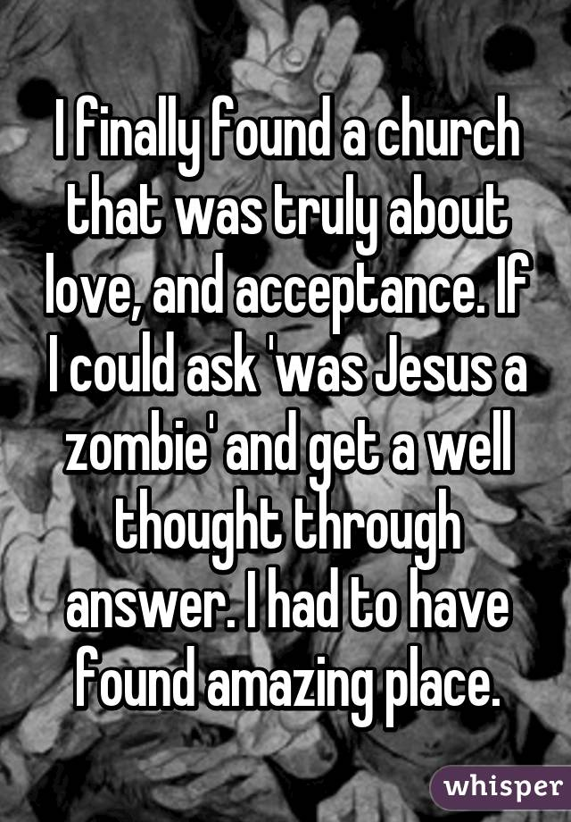I finally found a church that was truly about love, and acceptance. If I could ask 'was Jesus a zombie' and get a well thought through answer. I had to have found amazing place.