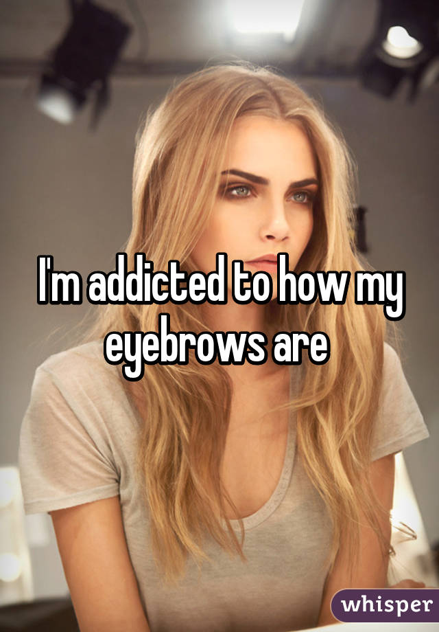 I'm addicted to how my eyebrows are