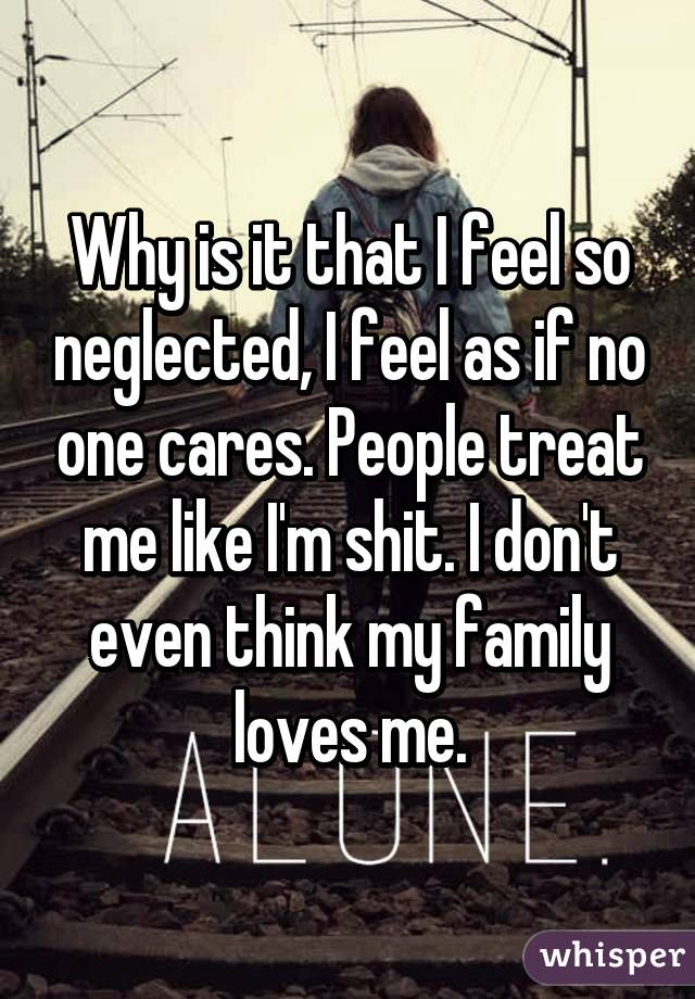 Why is it that I feel so neglected, I feel as if no one cares. People treat me like I'm shit. I don't even think my family loves me.