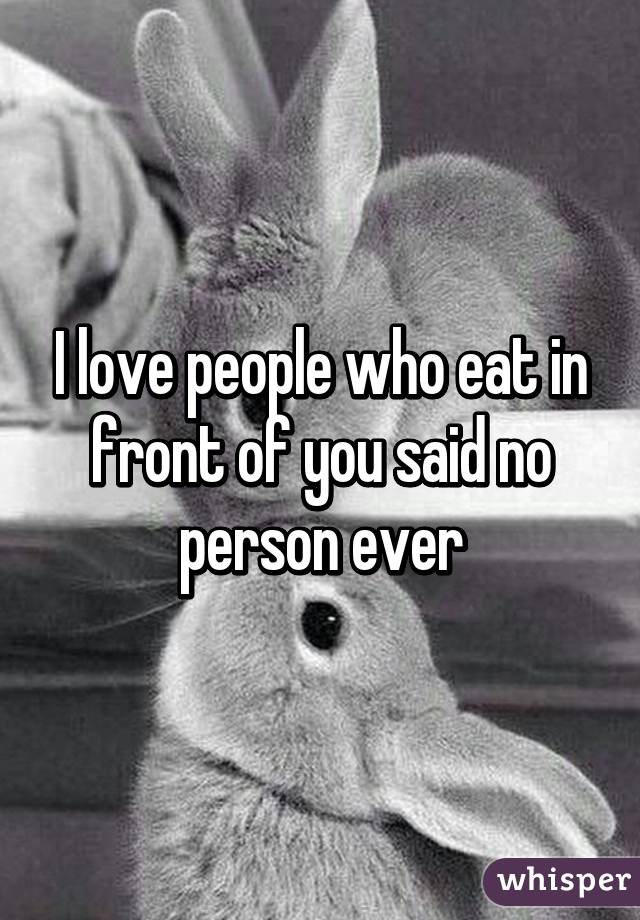 I love people who eat in front of you said no person ever