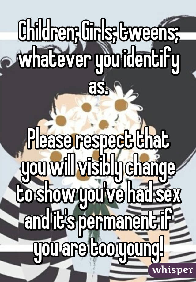 Children; Girls; tweens; whatever you identify as.  Please respect that you will visibly change to show you've had sex and it's permanent if you are too young!