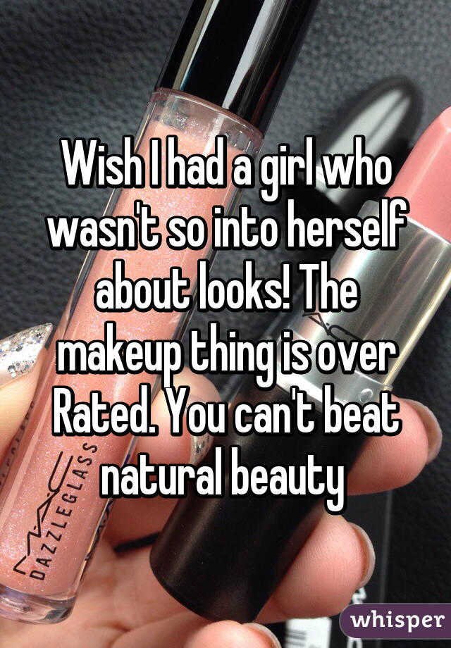 Wish I had a girl who wasn't so into herself about looks! The makeup thing is over Rated. You can't beat natural beauty