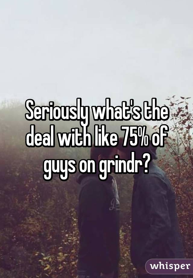 Seriously what's the deal with like 75% of guys on grindr?
