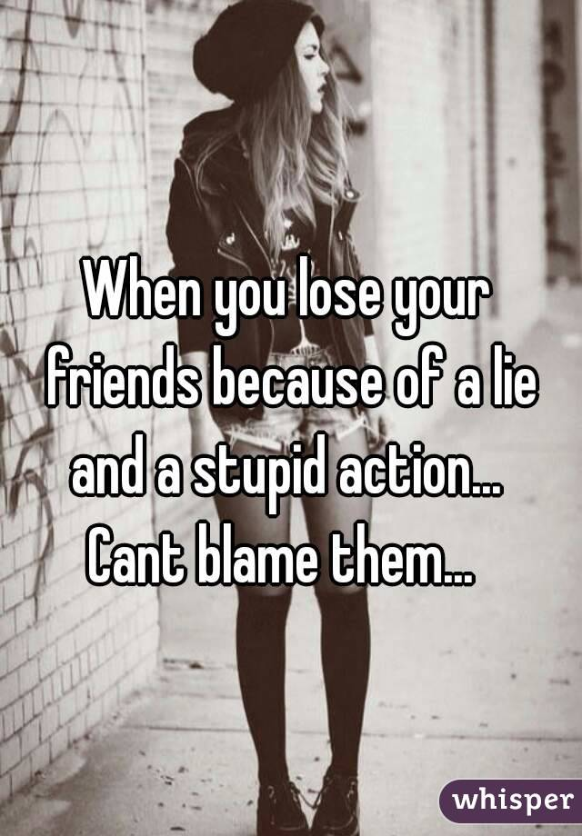 When you lose your friends because of a lie and a stupid action...  Cant blame them...