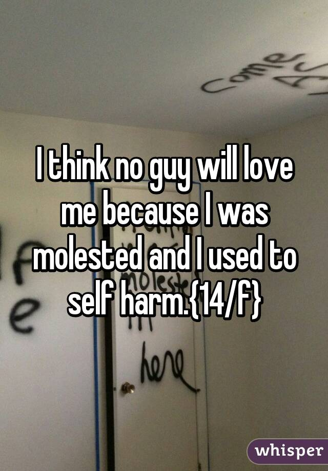 I think no guy will love me because I was molested and I used to self harm.{14/f}