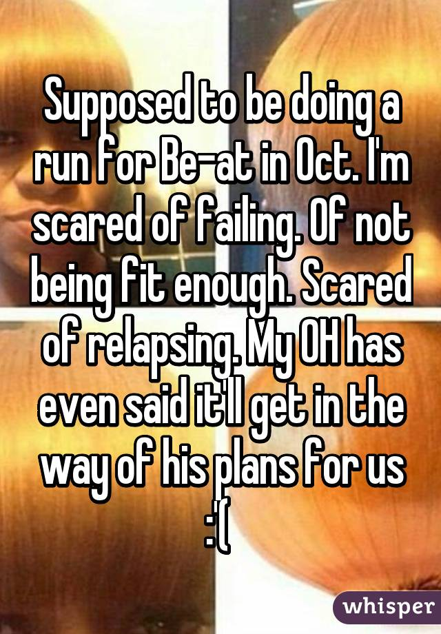 Supposed to be doing a run for Be-at in Oct. I'm scared of failing. Of not being fit enough. Scared of relapsing. My OH has even said it'll get in the way of his plans for us :'(