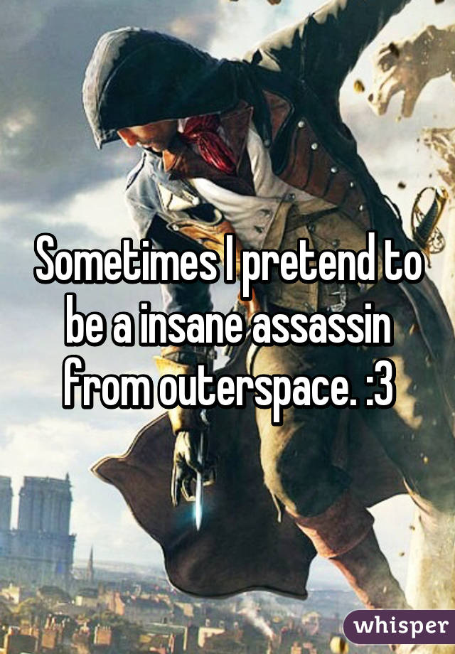 Sometimes I pretend to be a insane assassin from outerspace. :3