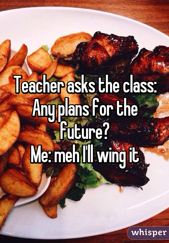 Teacher asks the class: Any plans for the future? Me: meh I'll wing it