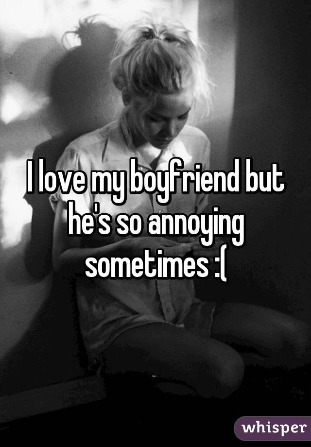I love my boyfriend but he's so annoying sometimes :(