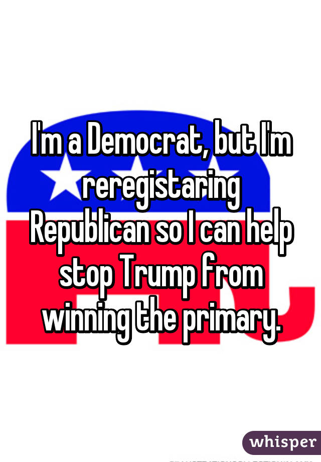 I'm a Democrat, but I'm reregistaring Republican so I can help stop Trump from winning the primary.